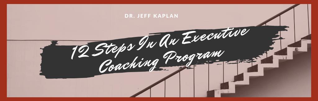 12 Steps In An Executive Coaching Program - Dr  Jeff Kaplan