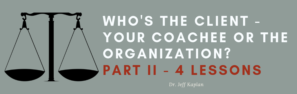 Who's the Client – Your Coachee or the Organization? Part II – 4 Lessons