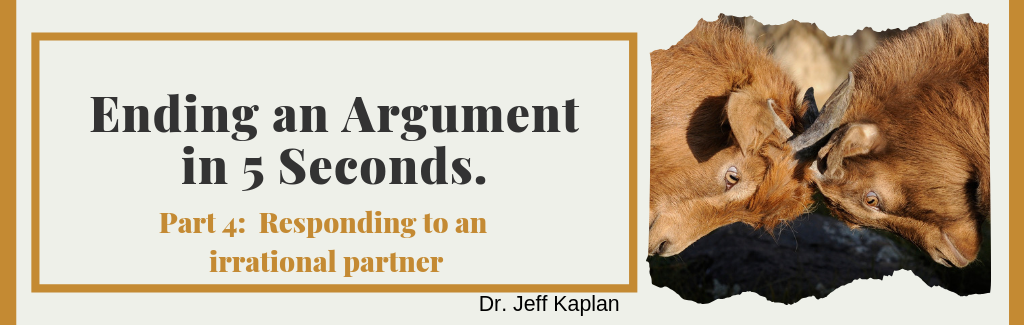Ending an Argument in 5 Seconds. Part 4:  Responding to an irrational partner