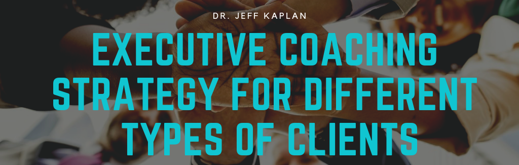 Executive Coaching Strategy for Different Types of Clients